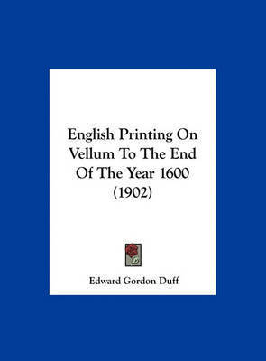 English Printing on Vellum to the End of the Year 1600 (1902) by Edward Gordon Duff