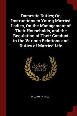 Domestic Duties; Or, Instructions to Young Married Ladies, on the Management of Their Households, and the Regulation of Their Conduct in the Various Relations and Duties of Married Life by William Parkes image
