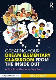 Creating Your Dream Elementary Classroom from the Inside Out by Becky Hunt