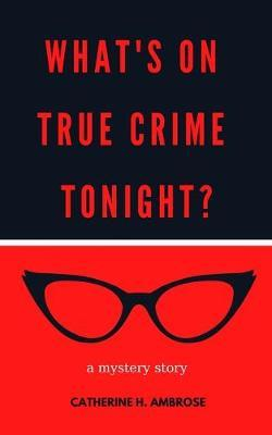 What's on True Crime Tonight? by Catherine H Ambrose