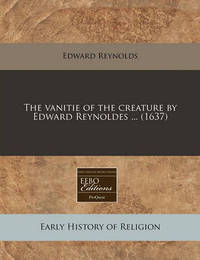The Vanitie of the Creature by Edward Reynoldes ... (1637) by Edward Reynolds