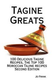 Tagine Greats: 100 Delicious Tagine Recipes, the Top 100 Moroccan Tajine Recipes - Second Edition by Jo Frank