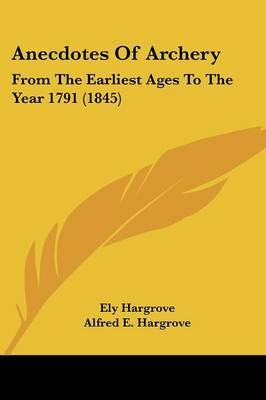 Anecdotes Of Archery: From The Earliest Ages To The Year 1791 (1845) by Ely Hargrove image