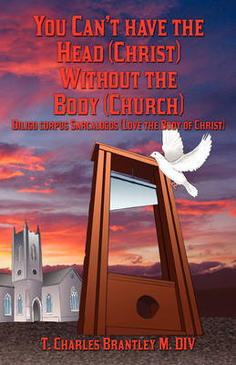 You Can't Have the Head (Christ) Without the Body (Church): Diligo Corpus Sarcalogos (Love the Body of Christ) by T Charles Brantley image