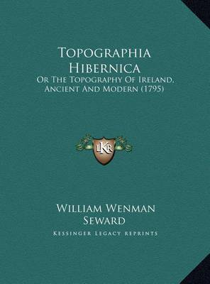 Topographia Hibernica Topographia Hibernica: Or the Topography of Ireland, Ancient and Modern (1795) or the Topography of Ireland, Ancient and Modern (1795) by William Wenman Seward