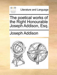 The Poetical Works of the Right Honourable Joseph Addison, Esq by Joseph Addison image