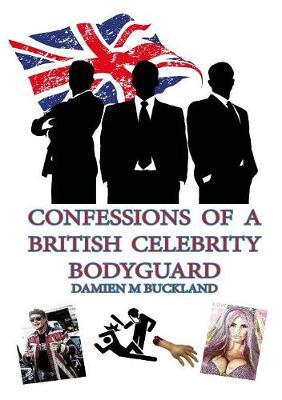 Confessions of a British Celebrity Bodyguard by Damien Buckland