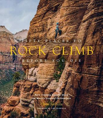 Fifty Places to Rock Climb Before You Die by Chris Santella