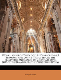 Works: Views of Theology; As Developed in 3 Sermons, and on His Trails Before the Presbytery and Synod of Cicinnati, June, 1835. with Remarks on the Princeton Review by Lyman Beecher