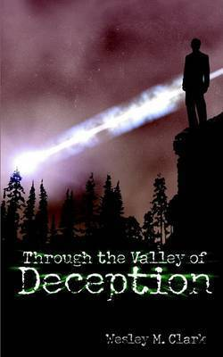 Through the Valley of Deception by Wesley , M. Clark