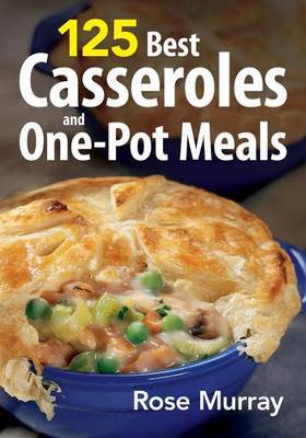 125 Casseroles and One-pot Meals by Rose Murray