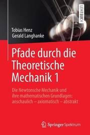 Pfade Durch Die Theoretische Mechanik 1: Die Newtonsche Mechanik Und Ihre Mathematischen Grundlagen: Anschaulich Axiomatisch Abstrakt by Tobias Henz
