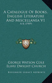 A Catalogue of Books, English Literature and Miscellanea V1: A-K (1909) by Elihu Dwight Church