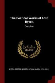 The Poetical Works of Lord Byron by George Gordon Byron Byron