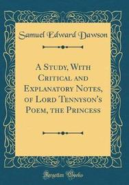 A Study, with Critical and Explanatory Notes, of Lord Tennyson's Poem, the Princess (Classic Reprint) by Samuel Edward Dawson image