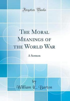 The Moral Meanings of the World War by William E. Barton