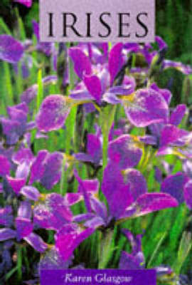 Irises: Magnificent Garden Plants by Karen Glasgow