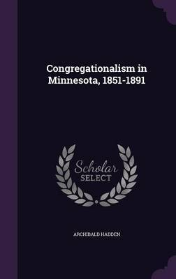 Congregationalism in Minnesota, 1851-1891 by Archibald Hadden