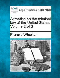 A Treatise on the Criminal Law of the United States. Volume 2 of 3 by Francis Wharton