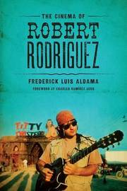 The Cinema of Robert Rodriguez by Frederick Luis Aldama