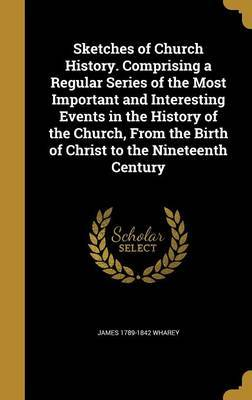 Sketches of Church History. Comprising a Regular Series of the Most Important and Interesting Events in the History of the Church, from the Birth of Christ to the Nineteenth Century by James 1789-1842 Wharey