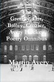 The Gretzky, Orr, Bailey, Crozier, Avery Hockey Poetry Omnibus by Martin Avery