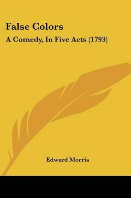 False Colors: A Comedy, In Five Acts (1793) by Edward Morris image