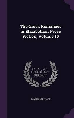 The Greek Romances in Elizabethan Prose Fiction, Volume 10 by Samuel Lee Wolff image