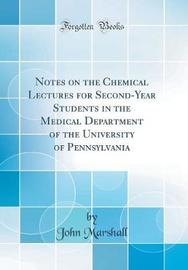 Notes on the Chemical Lectures for Second-Year Students in the Medical Department of the University of Pennsylvania (Classic Reprint) by John Marshall