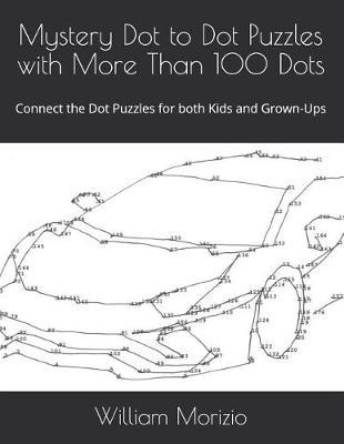 Mystery Dot to Dot Puzzles with More Than 100 Dots by William James Morizio