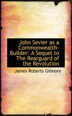 John Sevier as a Commonwealth-Builder: A Sequel to The Rearguard of the Revolution by James Roberts Gilmore image