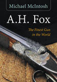 "A.H. Fox: ""The Finest Gun in the World"" by Michael McIntosh"