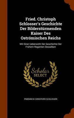 Fried. Christoph Schlosser's Geschichte Der Bildersturmenden Kaiser Des Ostromischen Reichs by Friedrich Christoph Schlosser