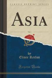 Asia, Vol. 1 (Classic Reprint) by Elisee Reclus