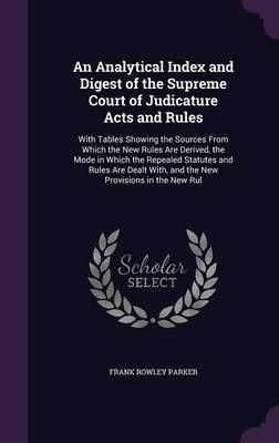 An Analytical Index and Digest of the Supreme Court of Judicature Acts and Rules by Frank Rowley Parker