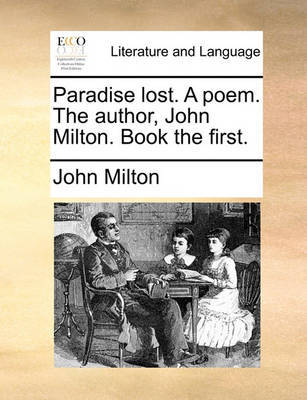 Paradise Lost. a Poem. the Author, John Milton. Book the First. by John Milton