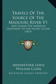 Travels of the Source of the Missouri River V1: And Across the American Continent to the Pacific Ocean (1815) by Meriwether Lewis