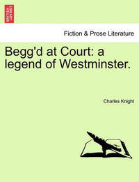 Begg'd at Court: A Legend of Westminster. by Charles Knight