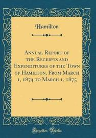 Annual Report of the Receipts and Expenditures of the Town of Hamilton, from March 1, 1874 to March 1, 1875 (Classic Reprint) by Hamilton Hamilton image