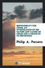 Responsibility for Crime; An Investigation of the Nature and Causes of Crime and a Means of Its Prevention by Philip Parsons image