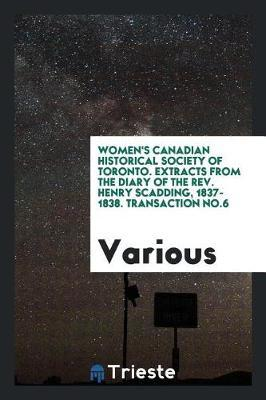 Women's Canadian Historical Society of Toronto. Extracts from the Diary of the Rev. Henry Scadding, 1837-1838. Transaction No.6 by Various ~