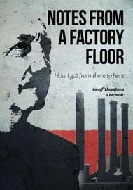 Notes From A Factory Floor by Geoff Thompson