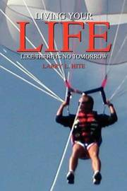 Living Your Life Like There is No Tomorrow by Larry L. Hite image