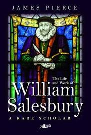 Rare Scholar, A - The Life and Work of William Salesbury by James Pierce