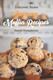 Discover Some Awesome Muffin Recipes by Daniel Humphreys