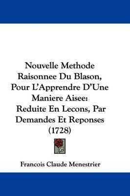 Nouvelle Methode Raisonnee Du Blason, Pour L'Apprendre D'Une Maniere Aisee: Reduite En Lecons, Par Demandes Et Reponses (1728) by Francois Claude Menestrier