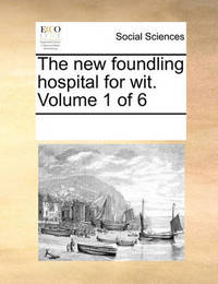 The New Foundling Hospital for Wit. Volume 1 of 6 by Multiple Contributors