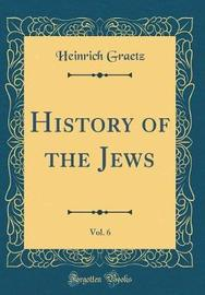 History of the Jews, Vol. 6 (Classic Reprint) by Heinrich Graetz