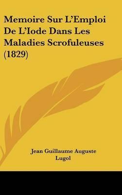 Memoire Sur L'Emploi de L'Iode Dans Les Maladies Scrofuleuses (1829) by Jean Guillaume Auguste Lugol