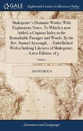 Shakspeare's Dramatic Works; With Explanatory Notes. to Which Is Now Added, a Copious Index to the Remarkable Passages and Words. by the Rev. Samuel Ayscough, ... Embellished with a Striking Likeness of Shakspeare, ... a New Edition. of 3; Volume 1 by * Anonymous image